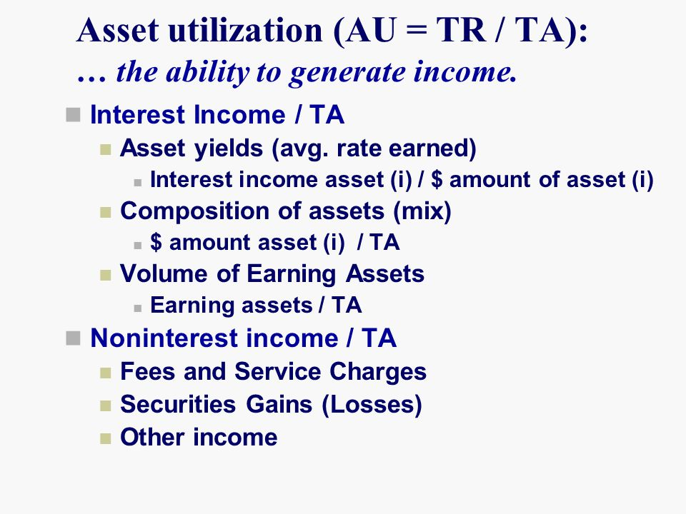 Asset utilization (AU = TR / TA): … the ability to generate income. Interest Income / TA Asset yields (avg. rate earned) Interest income asset (i) / $
