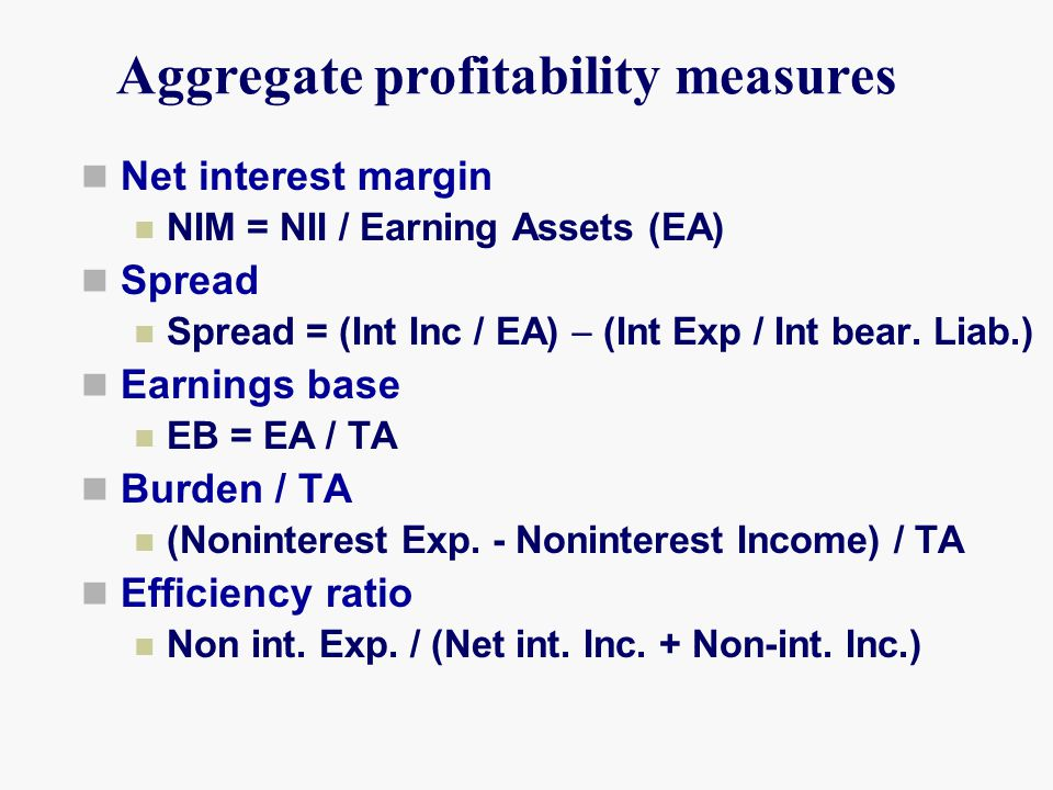 Aggregate profitability measures Net interest margin NIM = NII / Earning Assets (EA) Spread Spread = (Int Inc / EA)  (Int Exp / Int bear. Liab.) Earn
