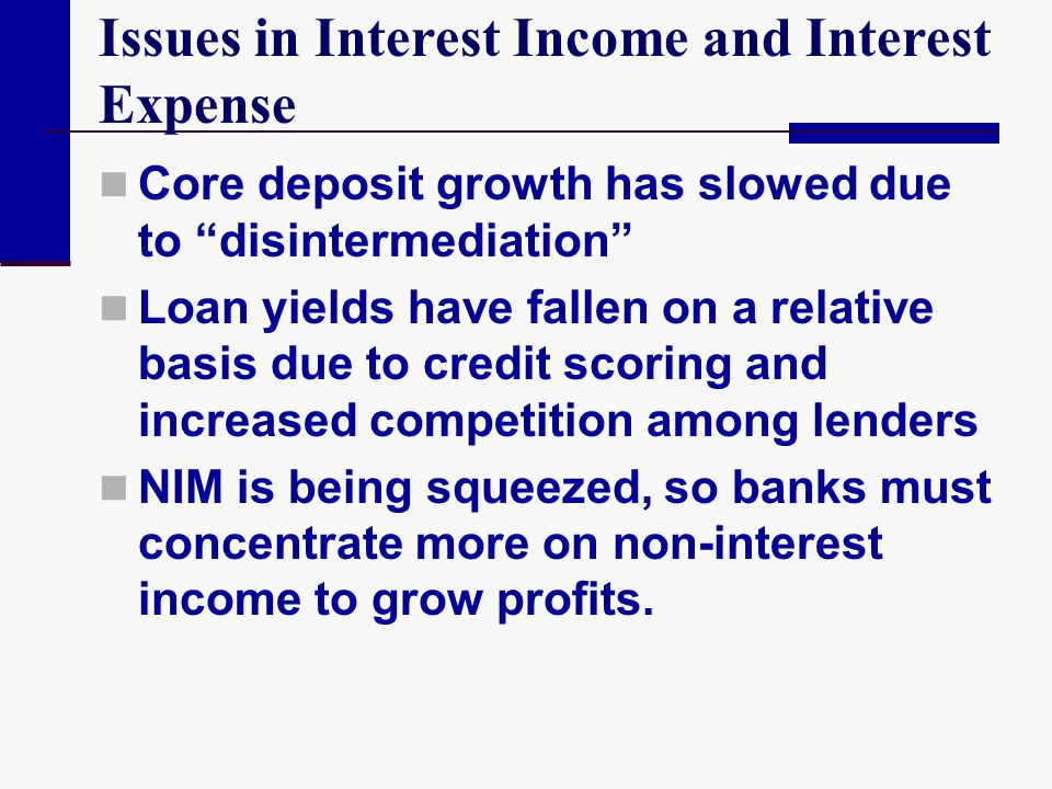 "Issues in Interest Income and Interest Expense Core deposit growth has slowed due to ""disintermediation"" Loan yields have fallen on a relative basis d"