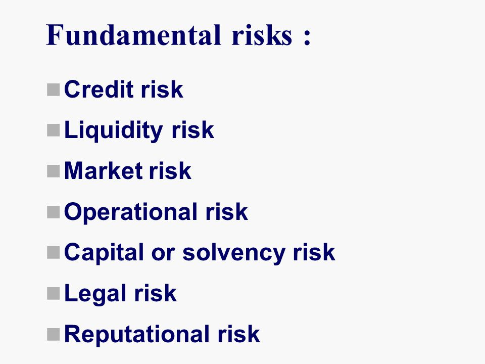 Fundamental risks : Credit risk Liquidity risk Market risk Operational risk Capital or solvency risk Legal risk Reputational risk