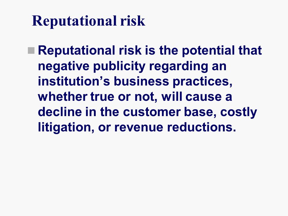 Reputational risk Reputational risk is the potential that negative publicity regarding an institution's business practices, whether true or not, will