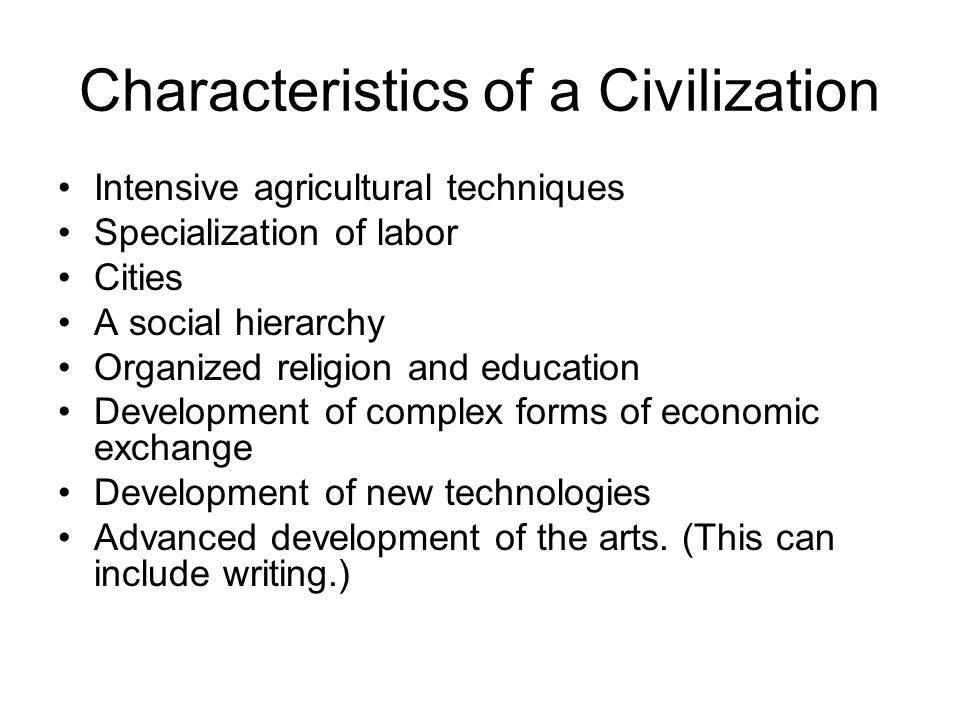 Characteristics of a Civilization Intensive agricultural techniques Specialization of labor Cities A social hierarchy Organized religion and education Development of complex forms of economic exchange Development of new technologies Advanced development of the arts.