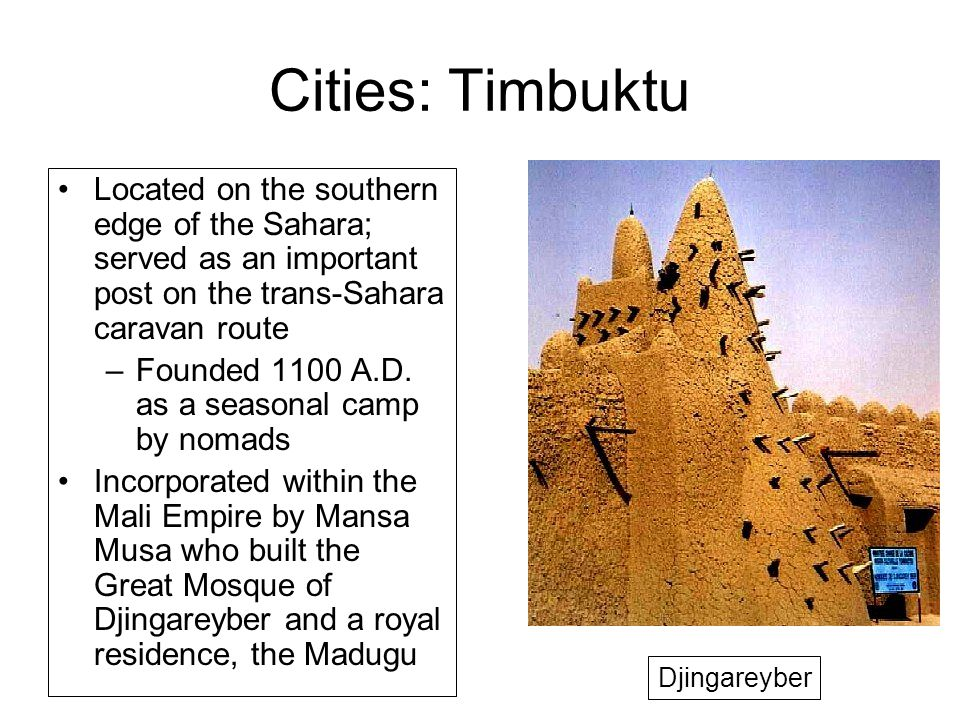 Cities: Timbuktu Located on the southern edge of the Sahara; served as an important post on the trans-Sahara caravan route –Founded 1100 A.D.