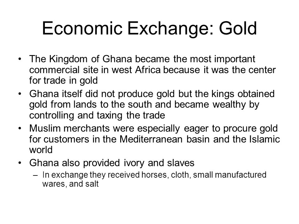 Economic Exchange: Gold The Kingdom of Ghana became the most important commercial site in west Africa because it was the center for trade in gold Ghana itself did not produce gold but the kings obtained gold from lands to the south and became wealthy by controlling and taxing the trade Muslim merchants were especially eager to procure gold for customers in the Mediterranean basin and the Islamic world Ghana also provided ivory and slaves –In exchange they received horses, cloth, small manufactured wares, and salt