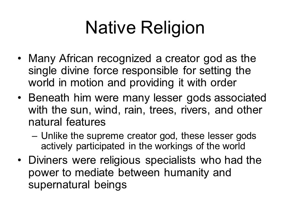 Native Religion Many African recognized a creator god as the single divine force responsible for setting the world in motion and providing it with order Beneath him were many lesser gods associated with the sun, wind, rain, trees, rivers, and other natural features –Unlike the supreme creator god, these lesser gods actively participated in the workings of the world Diviners were religious specialists who had the power to mediate between humanity and supernatural beings