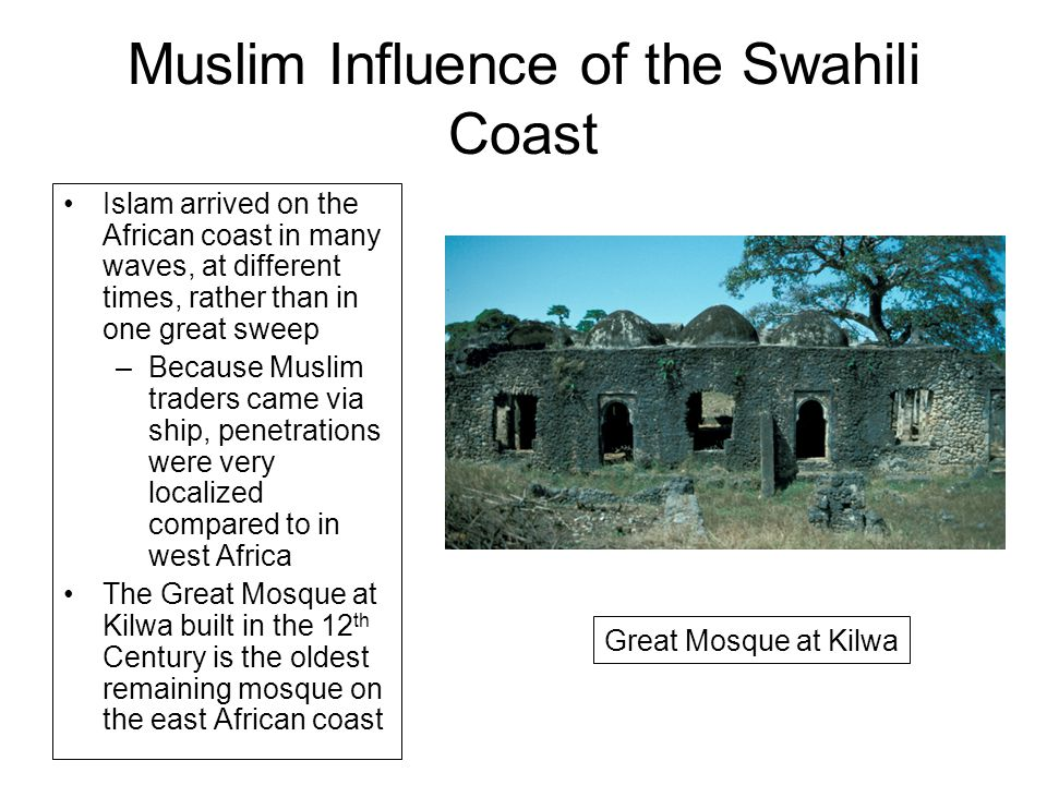 Muslim Influence of the Swahili Coast Islam arrived on the African coast in many waves, at different times, rather than in one great sweep –Because Muslim traders came via ship, penetrations were very localized compared to in west Africa The Great Mosque at Kilwa built in the 12 th Century is the oldest remaining mosque on the east African coast Great Mosque at Kilwa