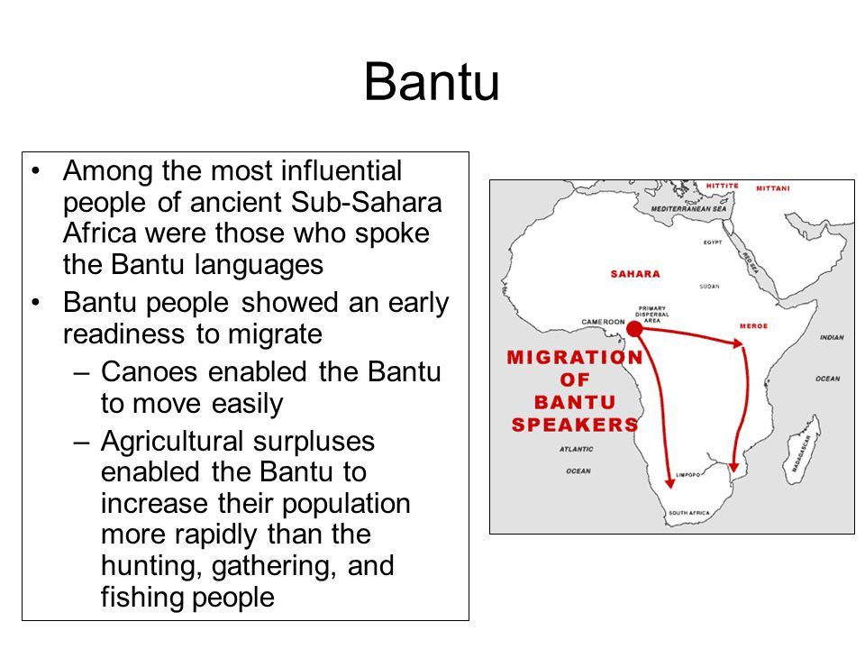 Bantu Among the most influential people of ancient Sub-Sahara Africa were those who spoke the Bantu languages Bantu people showed an early readiness to migrate –Canoes enabled the Bantu to move easily –Agricultural surpluses enabled the Bantu to increase their population more rapidly than the hunting, gathering, and fishing people