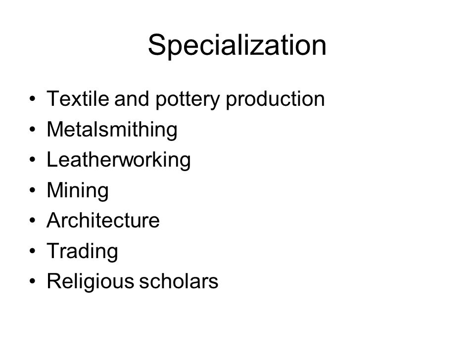 Specialization Textile and pottery production Metalsmithing Leatherworking Mining Architecture Trading Religious scholars
