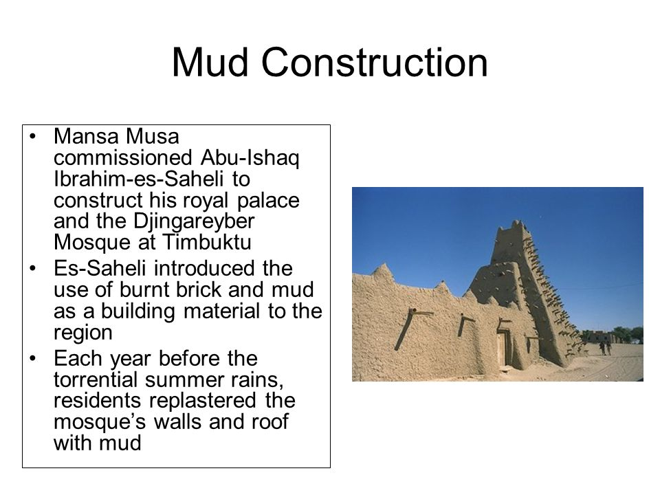 Mud Construction Mansa Musa commissioned Abu-Ishaq Ibrahim-es-Saheli to construct his royal palace and the Djingareyber Mosque at Timbuktu Es-Saheli introduced the use of burnt brick and mud as a building material to the region Each year before the torrential summer rains, residents replastered the mosque's walls and roof with mud