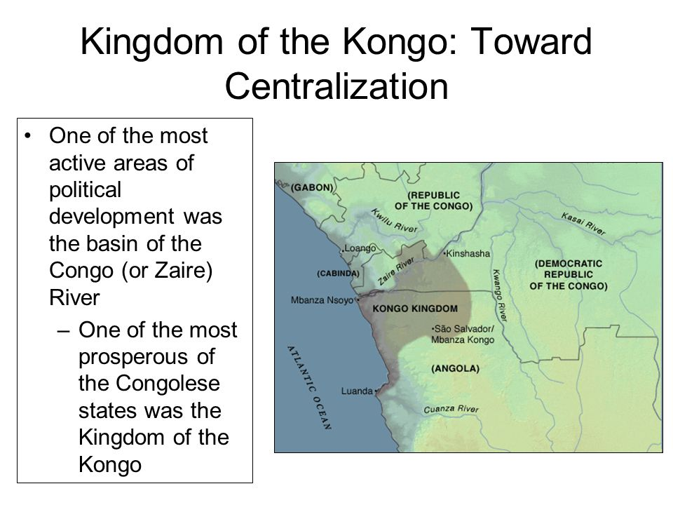 Kingdom of the Kongo: Toward Centralization One of the most active areas of political development was the basin of the Congo (or Zaire) River –One of the most prosperous of the Congolese states was the Kingdom of the Kongo