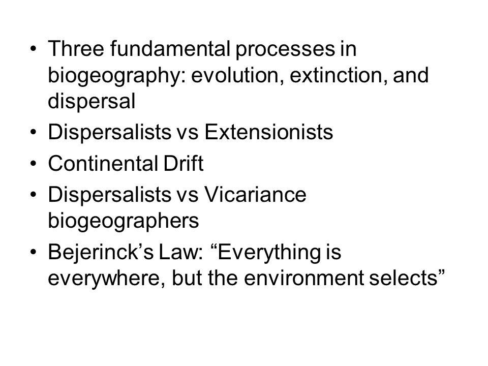 Three fundamental processes in biogeography: evolution, extinction, and dispersal Dispersalists vs Extensionists Continental Drift Dispersalists vs Vi