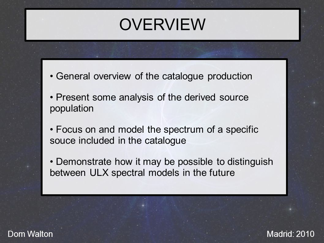 OVERVIEW General overview of the catalogue production Present some analysis of the derived source population Focus on and model the spectrum of a specific souce included in the catalogue Demonstrate how it may be possible to distinguish between ULX spectral models in the future Dom WaltonMadrid: 2010