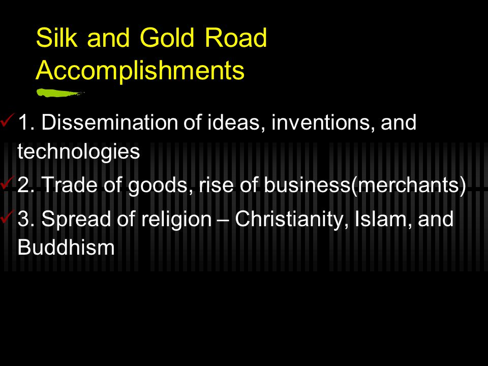 Silk and Gold Road Accomplishments 1. Dissemination of ideas, inventions, and technologies 2. Trade of goods, rise of business(merchants) 3. Spread of