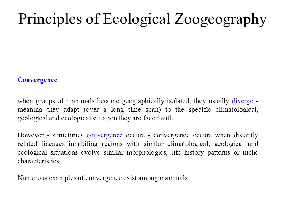 Principles of Ecological Zoogeography when groups of mammals become geographically isolated, they usually diverge - meaning they adapt (over a long ti