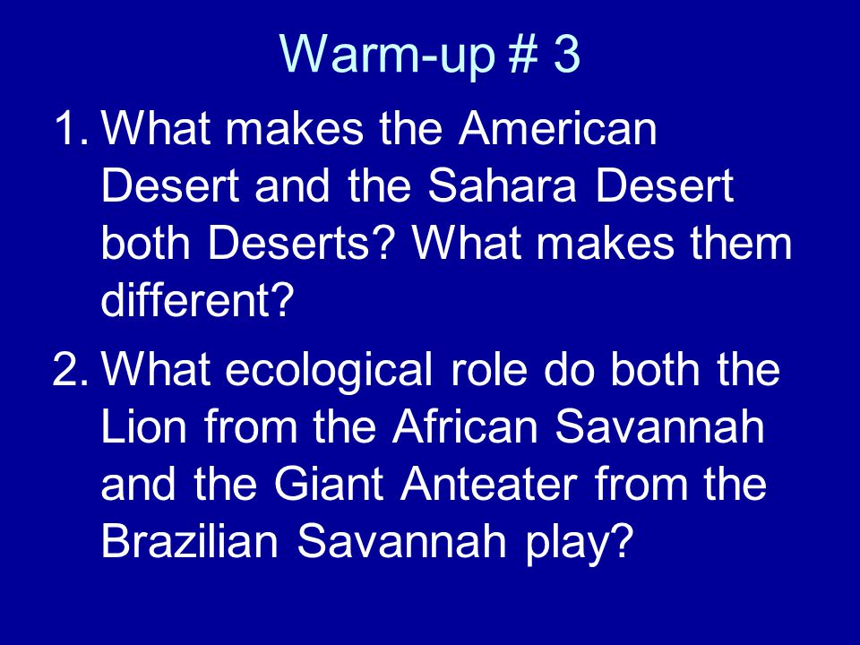 Warm-up # 3 1.What makes the American Desert and the Sahara Desert both Deserts? What makes them different? 2.What ecological role do both the Lion fr