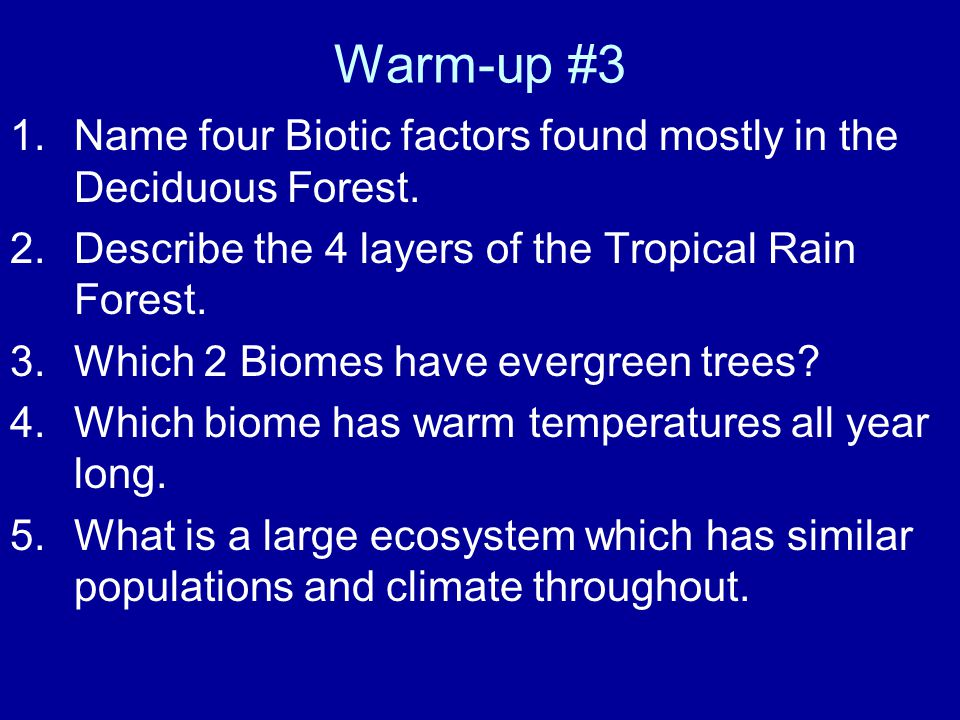 Warm-up #3 1.Name four Biotic factors found mostly in the Deciduous Forest. 2.Describe the 4 layers of the Tropical Rain Forest. 3.Which 2 Biomes have