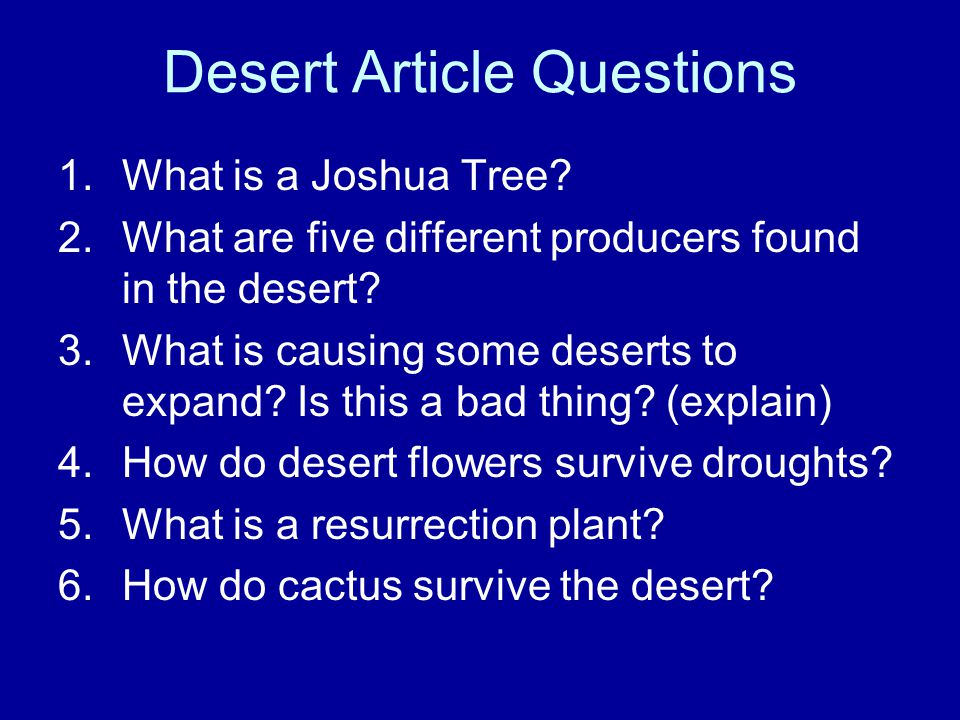 Desert Article Questions 1.What is a Joshua Tree? 2.What are five different producers found in the desert? 3.What is causing some deserts to expand? I