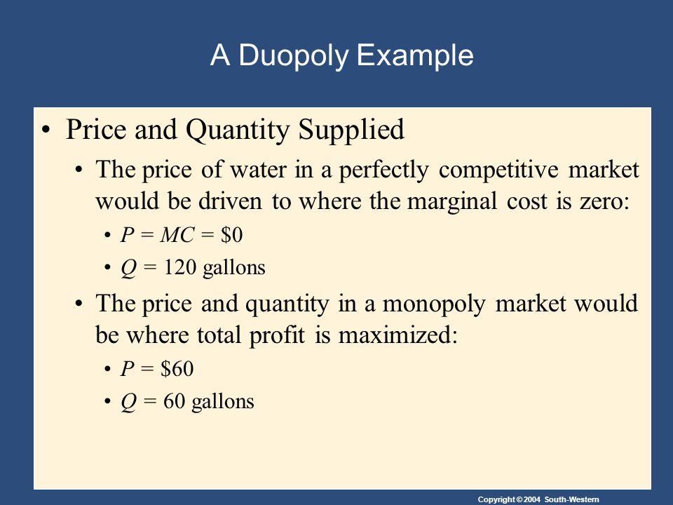 A Duopoly Example Price and Quantity Supplied The price of water in a perfectly competitive market would be driven to where the marginal cost is zero: P = MC = $0 Q = 120 gallons The price and quantity in a monopoly market would be where total profit is maximized: P = $60 Q = 60 gallons