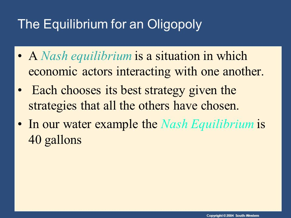 Copyright © 2004 South-Western The Equilibrium for an Oligopoly A Nash equilibrium is a situation in which economic actors interacting with one another.