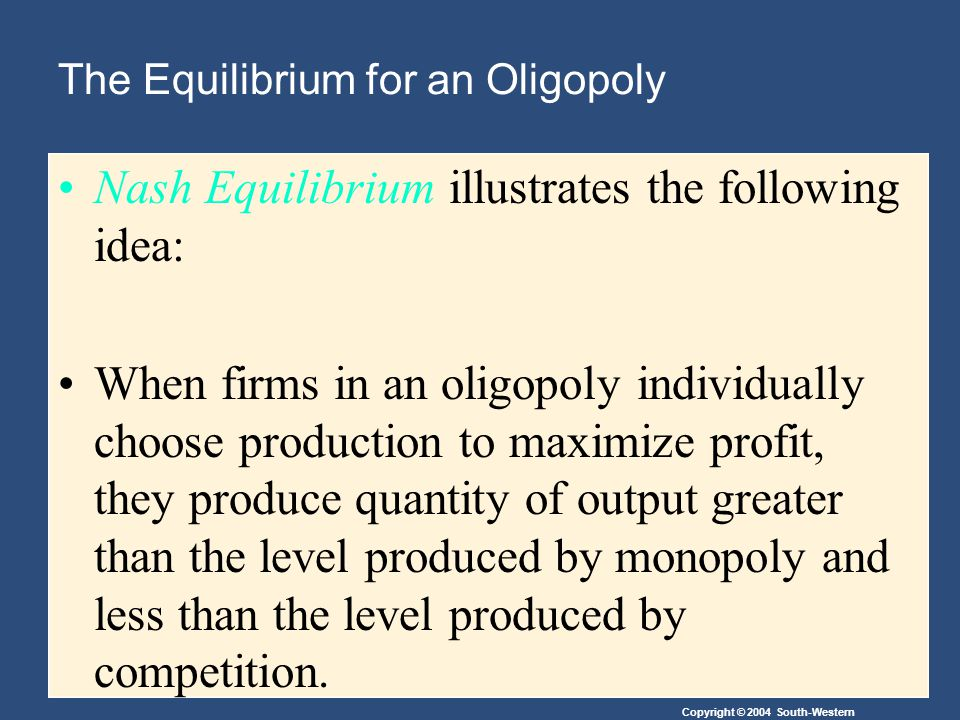 Copyright © 2004 South-Western The Equilibrium for an Oligopoly Nash Equilibrium illustrates the following idea: When firms in an oligopoly individually choose production to maximize profit, they produce quantity of output greater than the level produced by monopoly and less than the level produced by competition.