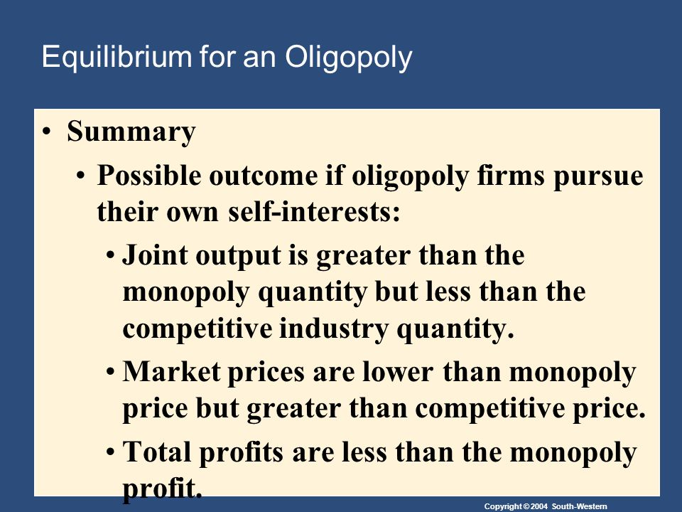 Copyright © 2004 South-Western Equilibrium for an Oligopoly Summary Possible outcome if oligopoly firms pursue their own self-interests: Joint output is greater than the monopoly quantity but less than the competitive industry quantity.