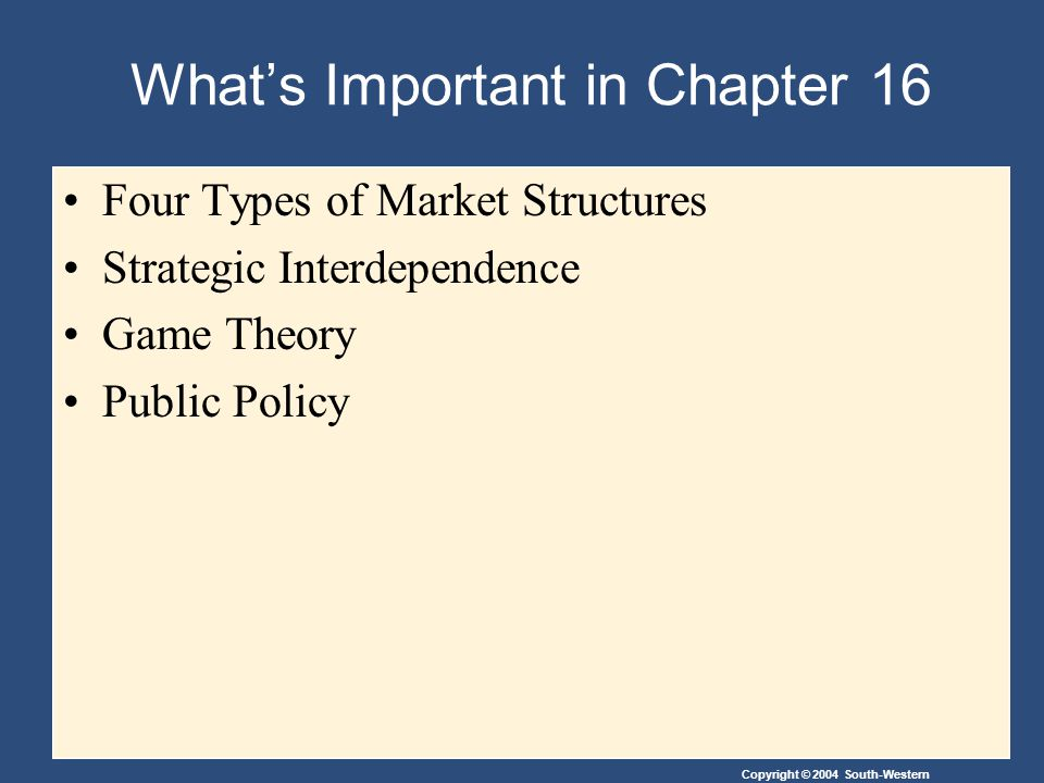 Copyright © 2004 South-Western What's Important in Chapter 16 Four Types of Market Structures Strategic Interdependence Game Theory Public Policy