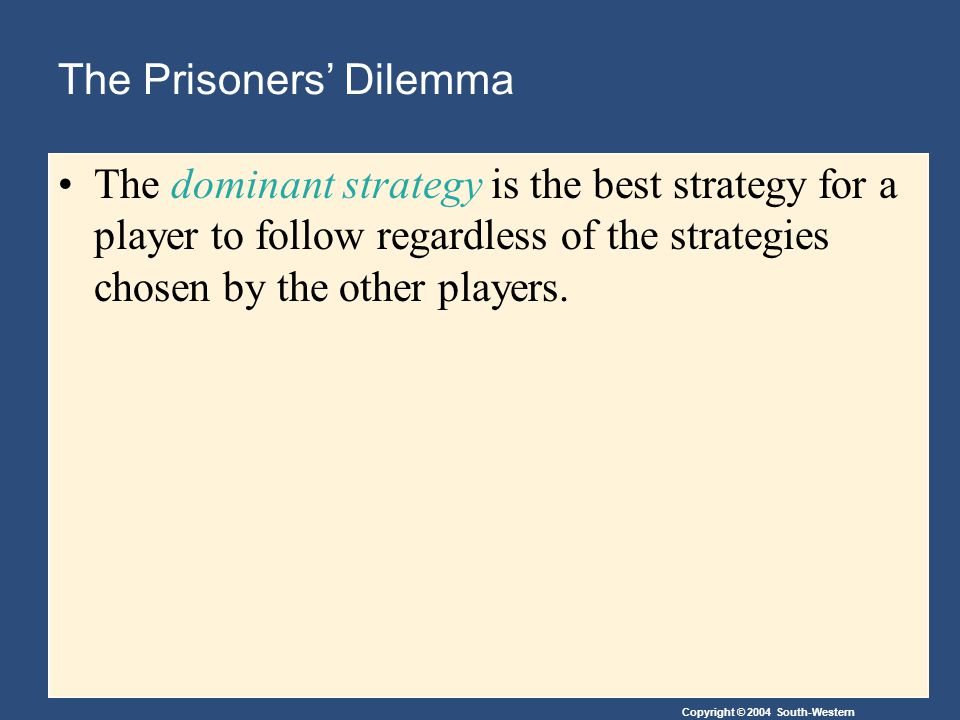Copyright © 2004 South-Western The Prisoners' Dilemma The dominant strategy is the best strategy for a player to follow regardless of the strategies chosen by the other players.