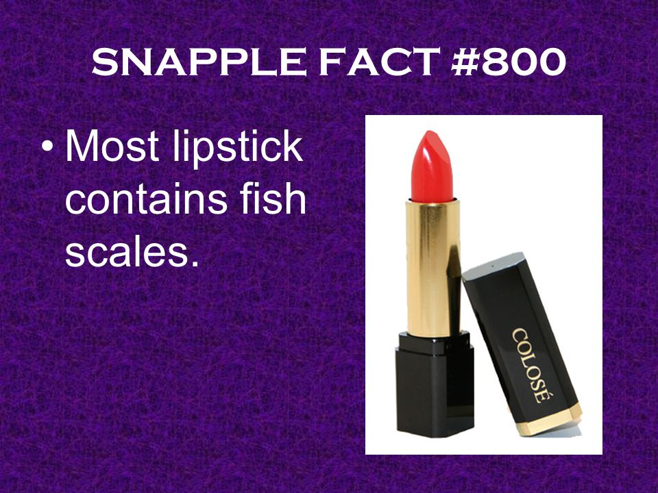 SNAPPLE FACT #800 Most lipstick contains fish scales.