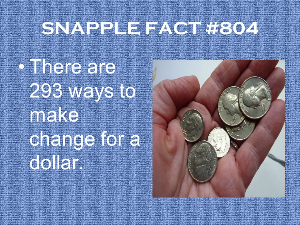 SNAPPLE FACT #804 There are 293 ways to make change for a dollar.