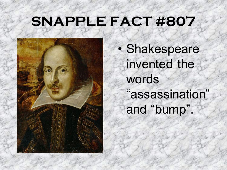 SNAPPLE FACT #807 Shakespeare invented the words assassination and bump .