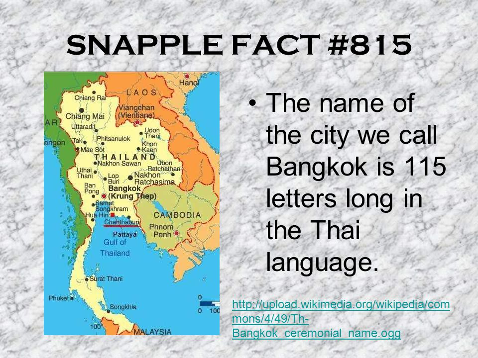 SNAPPLE FACT #815 The name of the city we call Bangkok is 115 letters long in the Thai language.