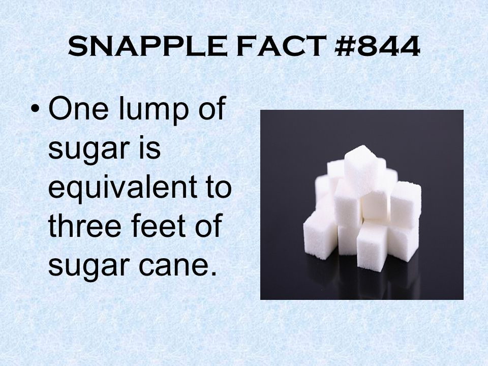 SNAPPLE FACT #844 One lump of sugar is equivalent to three feet of sugar cane.