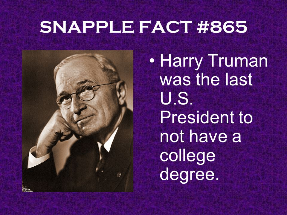SNAPPLE FACT #865 Harry Truman was the last U.S. President to not have a college degree.