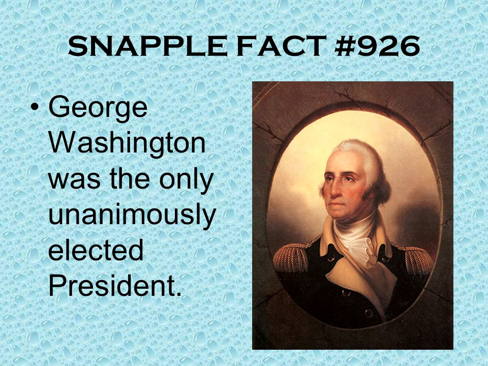 SNAPPLE FACT #926 George Washington was the only unanimously elected President.