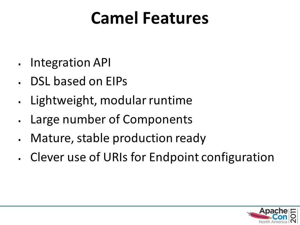 Camel Features  Integration API  DSL based on EIPs  Lightweight, modular runtime  Large number of Components  Mature, stable production ready  Clever use of URIs for Endpoint configuration