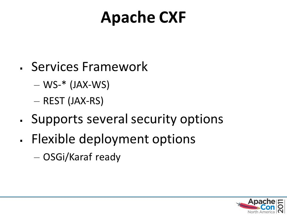 Apache CXF  Services Framework – WS-* (JAX-WS) – REST (JAX-RS)  Supports several security options  Flexible deployment options – OSGi/Karaf ready