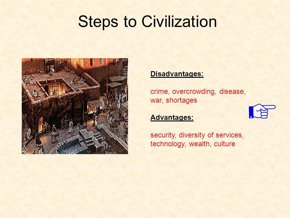 Steps to Civilization Disadvantages: crime, overcrowding, disease, war, shortages Advantages: security, diversity of services, technology, wealth, cul