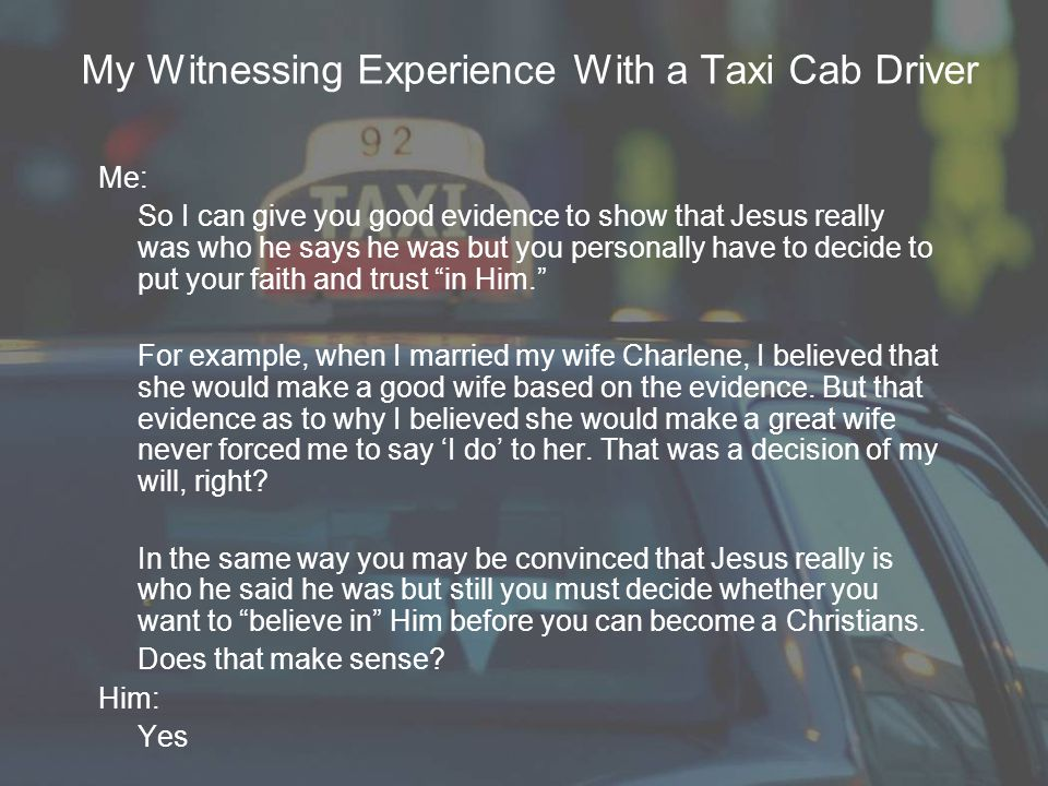 My Witnessing Experience With a Taxi Cab Driver Me: So I can give you good evidence to show that Jesus really was who he says he was but you personally have to decide to put your faith and trust in Him. For example, when I married my wife Charlene, I believed that she would make a good wife based on the evidence.