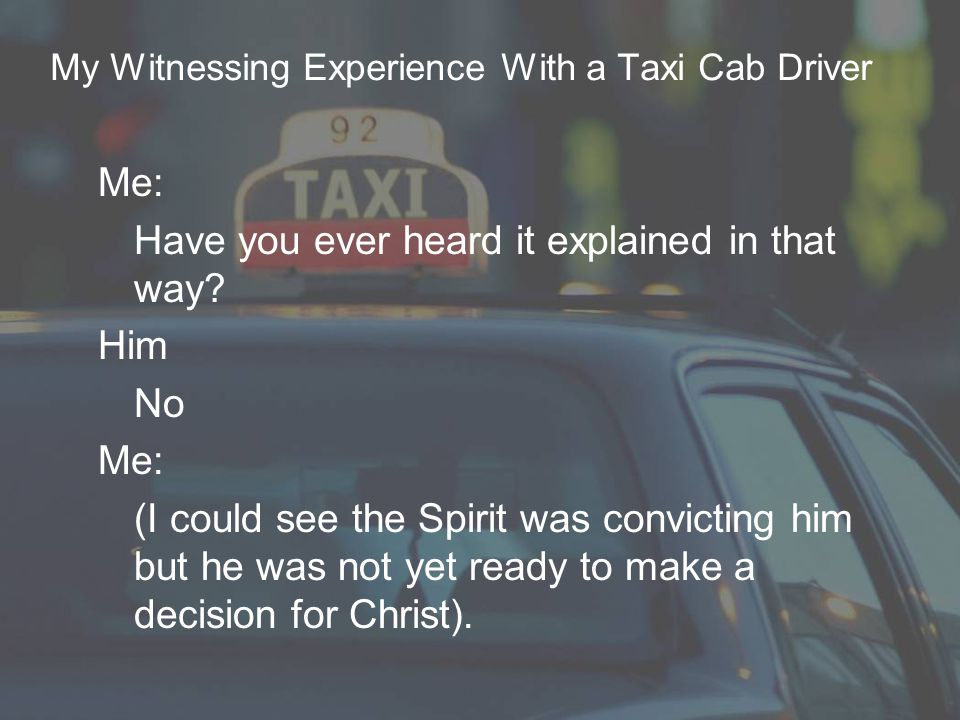 My Witnessing Experience With a Taxi Cab Driver Me: Have you ever heard it explained in that way.