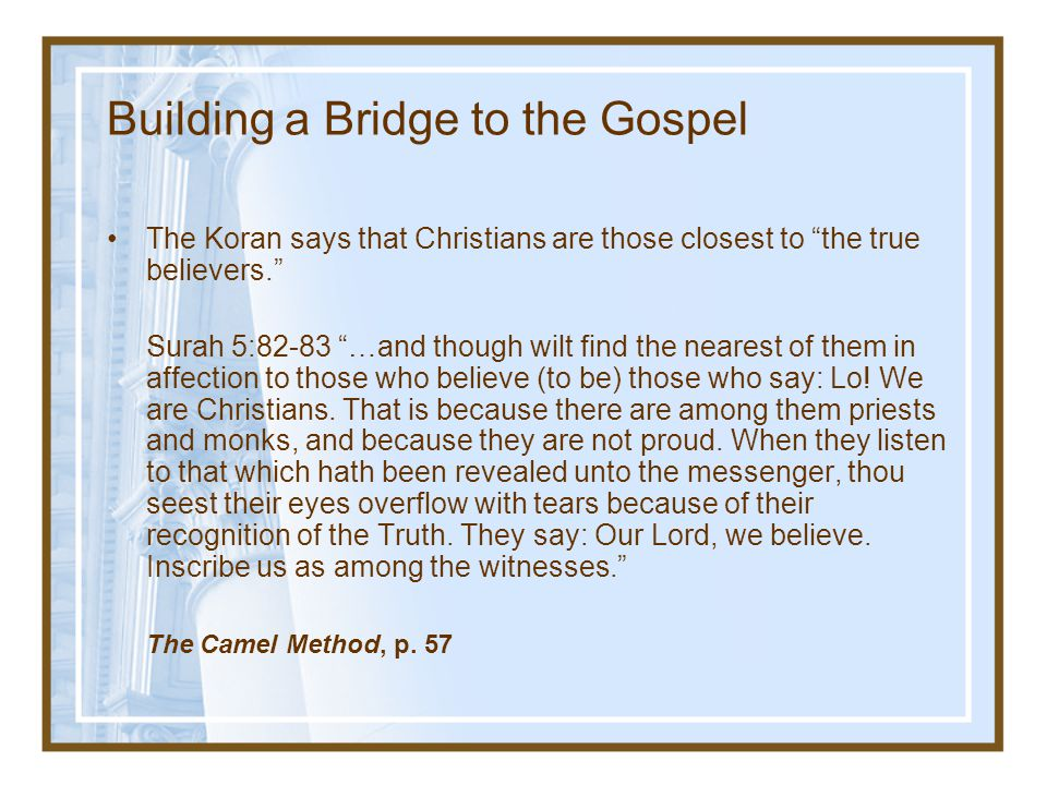 Building a Bridge to the Gospel The Koran says that Christians are those closest to the true believers. Surah 5:82-83 …and though wilt find the nearest of them in affection to those who believe (to be) those who say: Lo.