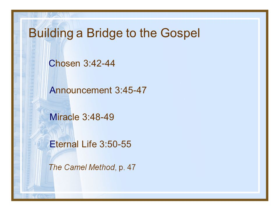 Building a Bridge to the Gospel Chosen 3:42-44 Announcement 3:45-47 Miracle 3:48-49 Eternal Life 3:50-55 The Camel Method, p.