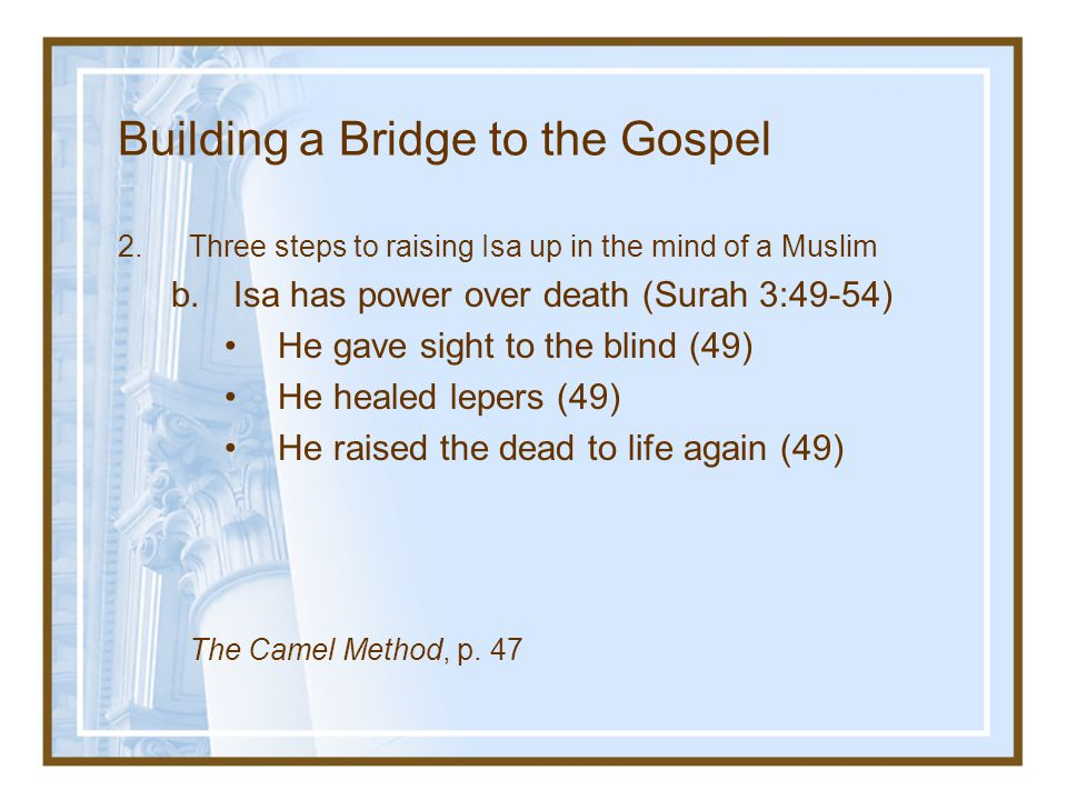 Building a Bridge to the Gospel 2.Three steps to raising Isa up in the mind of a Muslim b.Isa has power over death (Surah 3:49-54) He gave sight to th