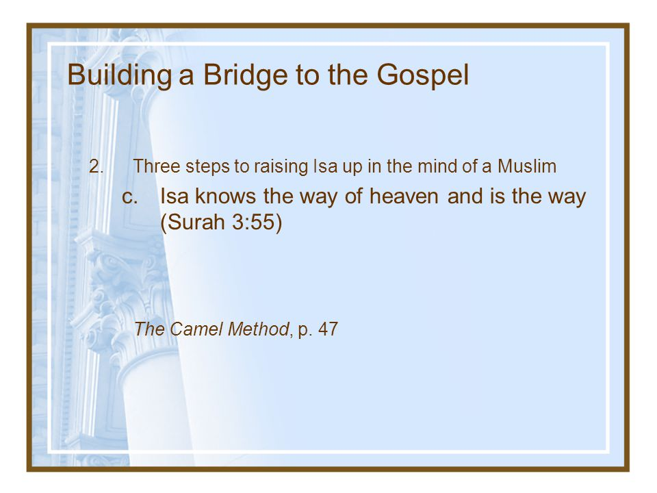Building a Bridge to the Gospel 2.Three steps to raising Isa up in the mind of a Muslim c.Isa knows the way of heaven and is the way (Surah 3:55) The Camel Method, p.