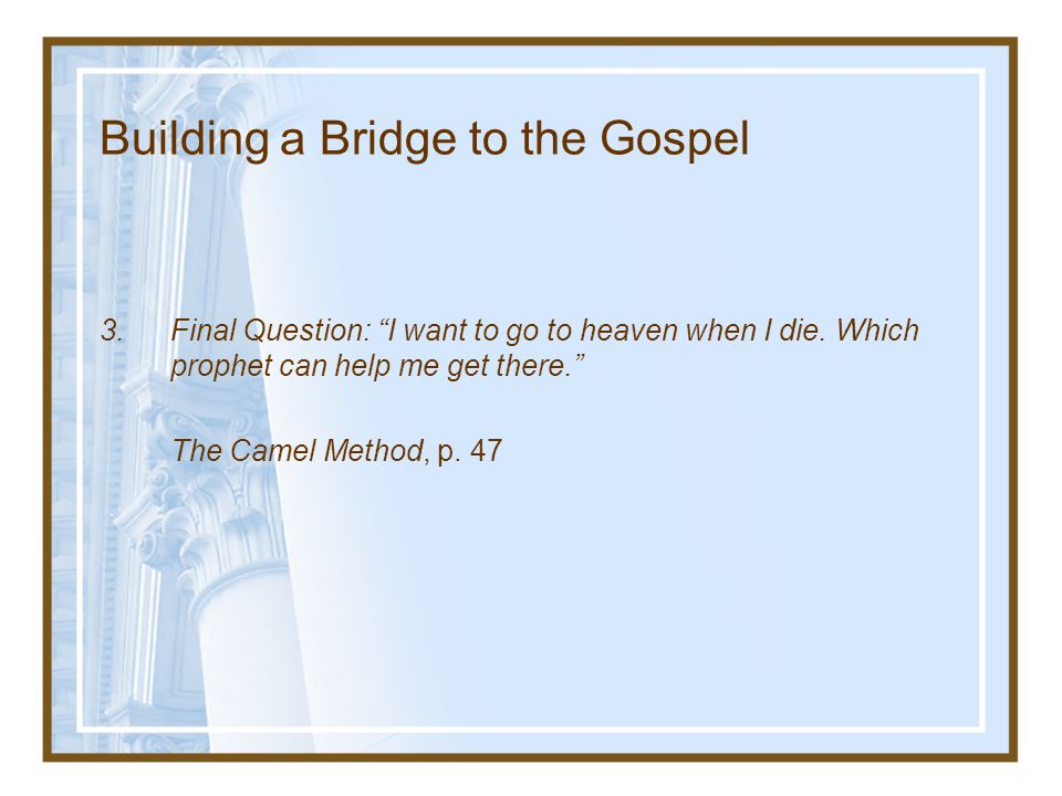 "Building a Bridge to the Gospel 3.Final Question: ""I want to go to heaven when I die. Which prophet can help me get there."" The Camel Method, p. 47"