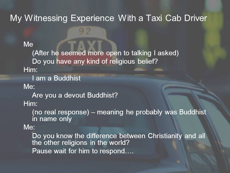 My Witnessing Experience With a Taxi Cab Driver Me (After he seemed more open to talking I asked) Do you have any kind of religious belief? Him: I am