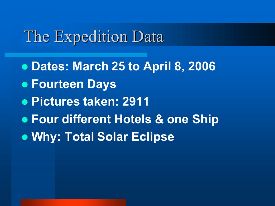 The Expedition Data Dates: March 25 to April 8, 2006 Fourteen Days Pictures taken: 2911 Four different Hotels & one Ship Why: Total Solar Eclipse