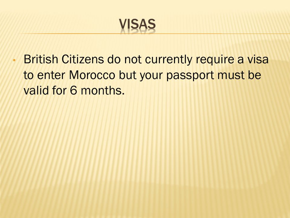 British Citizens do not currently require a visa to enter Morocco but your passport must be valid for 6 months.