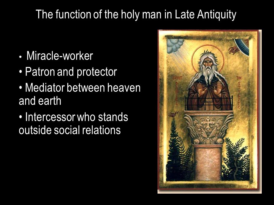 The function of the holy man in Late Antiquity Miracle-worker Patron and protector Mediator between heaven and earth Intercessor who stands outside social relations