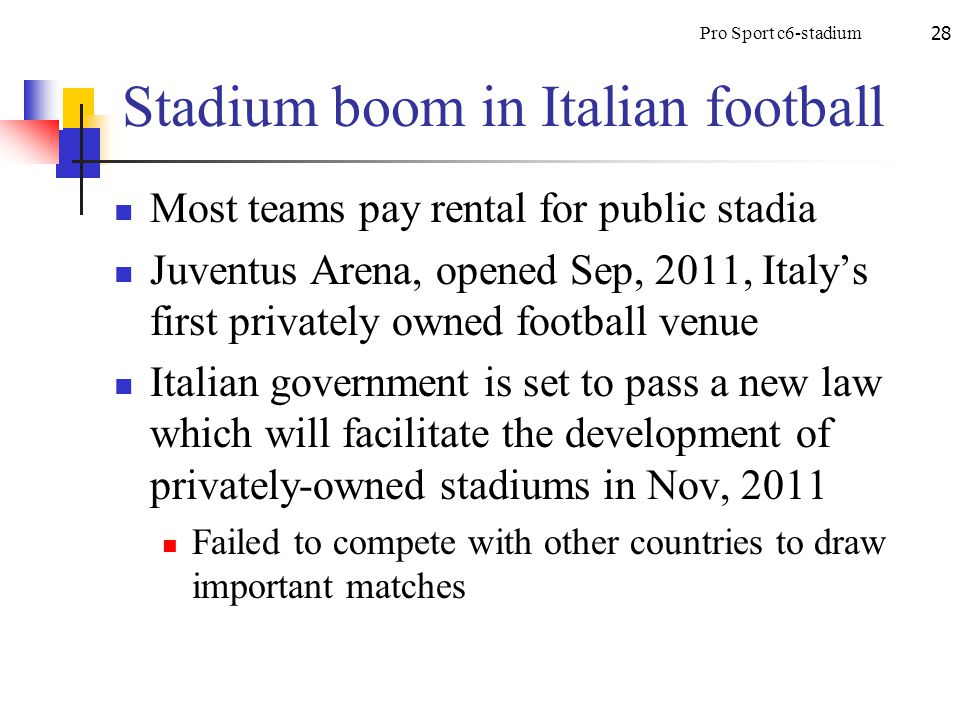 Pro Sport c6-stadium28 Stadium boom in Italian football Most teams pay rental for public stadia Juventus Arena, opened Sep, 2011, Italy's first privately owned football venue Italian government is set to pass a new law which will facilitate the development of privately-owned stadiums in Nov, 2011 Failed to compete with other countries to draw important matches