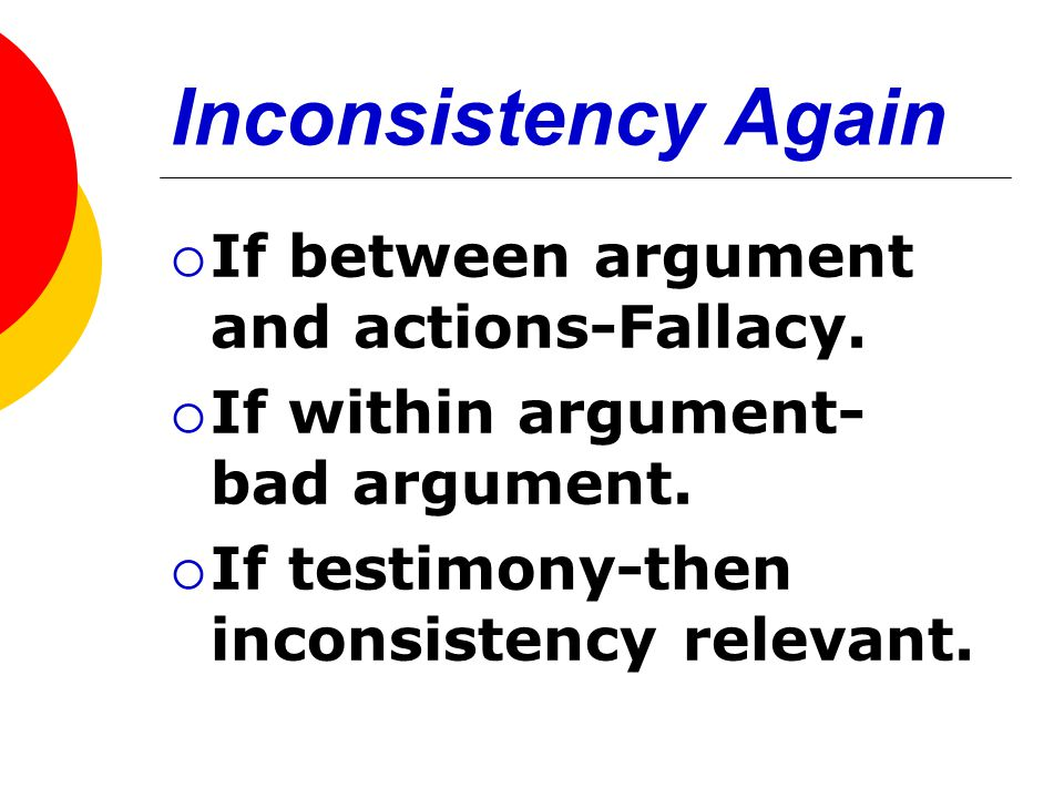 Inconsistency Again  If between argument and actions-Fallacy.  If within argument- bad argument.  If testimony-then inconsistency relevant.